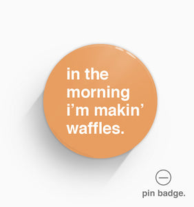 """In The Morning I'm Makin' Waffles"" Pin Badge"
