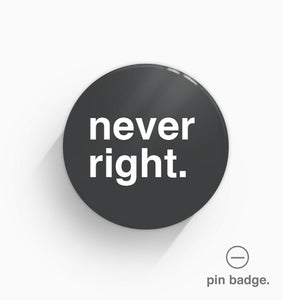 """Never Right"" Pin Badge"