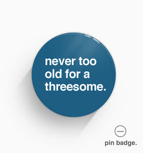"""Never Too Old For a Threesome"" Pin Badge"