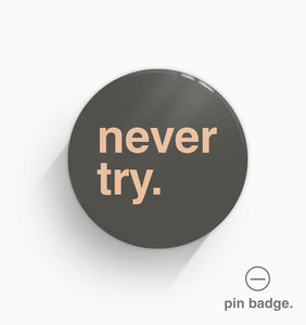"""Never Try"" Pin Badge"