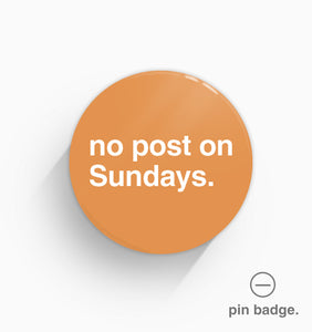 """No Post On Sundays"" Pin Badge"