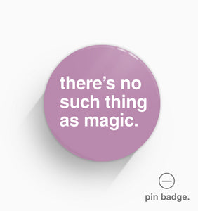 """There's No Such Thing As Magic"" Pin Badge"