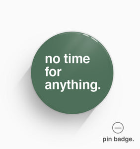 """No Time For Anything"" Pin Badge"