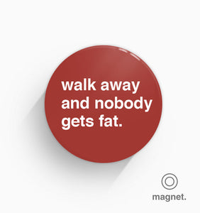 """Walk Away and Nobody Gets Fat"" Fridge Magnet"