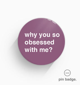 """Why You So Obsessed With Me?"" Pin Badge"