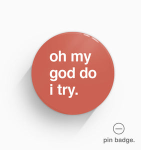 """Oh My God Do I Try"" Pin Badge"