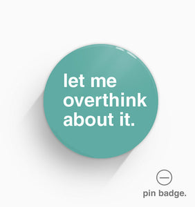 """Let Me Overthink About It"" Pin Badge"