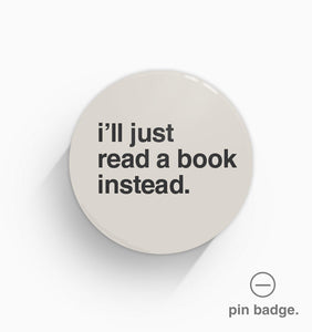 """I'll Just Read a Book Instead"" Pin Badge"