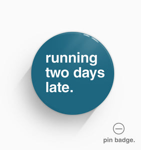"""Running Two Days Late"" Pin Badge"