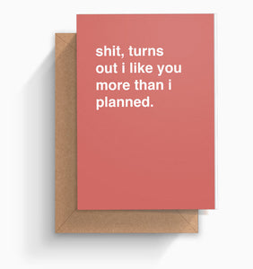 """Shit Turns Out I Like You More Than I Planned"" Valentines Card"