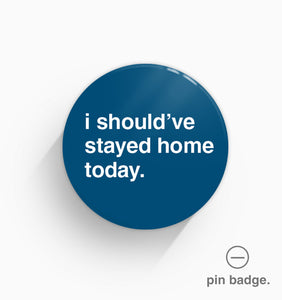 """I Should've Stayed Home Today"" Pin Badge"