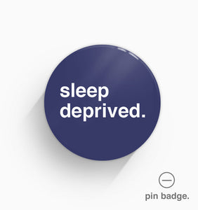 """Sleep Deprived"" Pin Badge"