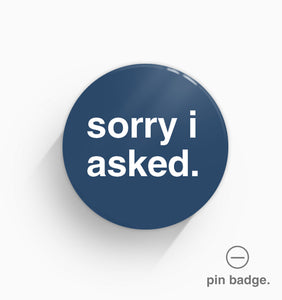 """Sorry I Asked"" Pin Badge"