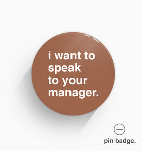 """I Want To Speak to Your Manager"" Pin Badge"