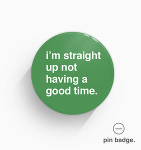 """I'm Straight Up Not Having a Good Time"" Pin Badge"