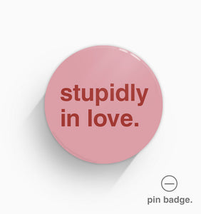 """Stupidly In Love"" Pin Badge"