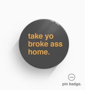 """Take Your Broke Ass Home"" Pin Badge"
