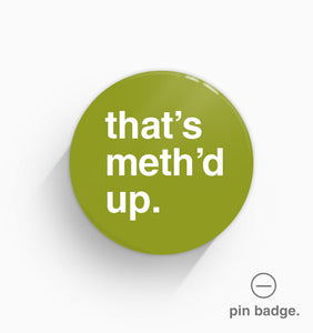 """That's Meth'd Up"" Pin Badge"