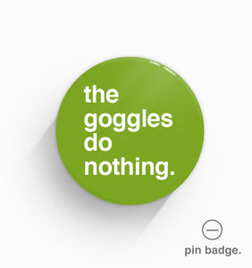 """The Goggles Do Nothing"" Pin Badge"