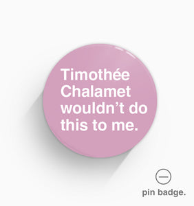 """Timothée Chalamet Wouldn't Do This To Me"" Pin Badge"