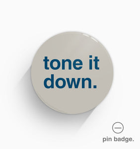 """Tone It Down"" Pin Badge"