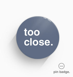 """Too Close"" Pin Badge"