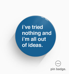 """I've Tried Nothing But I'm All Out of Ideas"" Pin Badge"