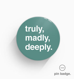 """Truly, Madly, Deeply"" Pin Badge"