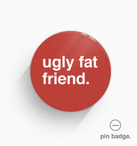"""Ugly Fat Friend"" Pin Badge"