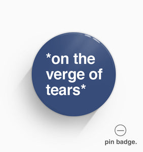 """On The Verge of Tears"" Pin Badge"