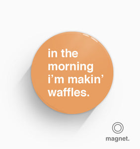 """In The Morning I'm Making Waffles"" Fridge Magnet"