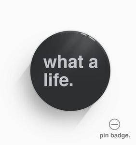 """What a Life"" Pin Badge"