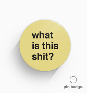 """What Is This Shit"" Pin Badge"