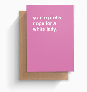 """You're Pretty Dope For a White Lady"" Greeting Card"