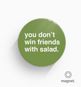 """You Don't Win Friends With Salad"" Fridge Magnet"