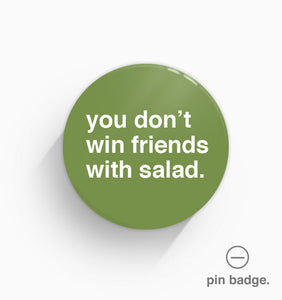 """You Don't Win Friends With Salad"" Pin Badge"