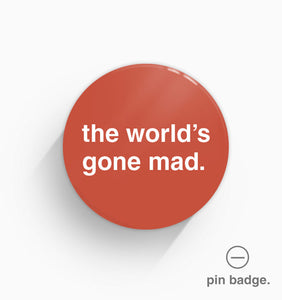 """The World's Gone Mad"" Pin Badge"
