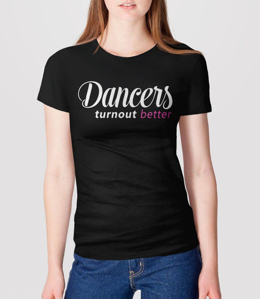 Dancers Turnout Better | funny dance quote t-shirt - womens tee