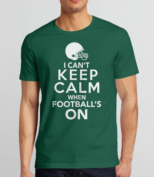 I Can't Keep Calm When Football's On T-Shirt | Gift Football Fan and Game Day Tshirt. Pictured: Green Mens Tee Shirt