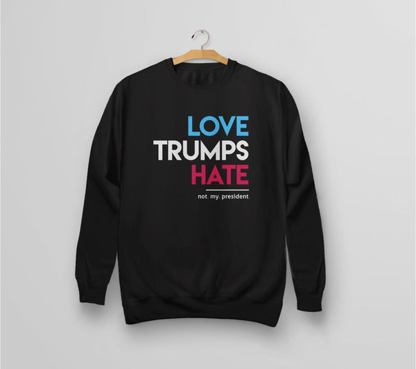 Love Trumps Hate (Not My President) sweatshirt - black