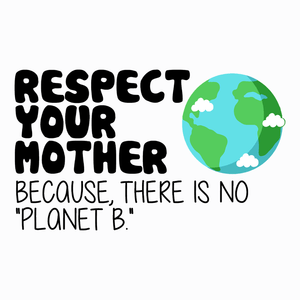Respect Your Mother Because There is No Planet B T-Shirt