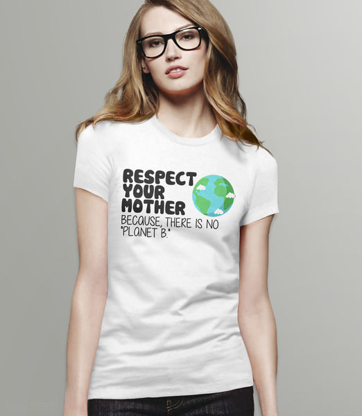 Respect Your Mother Because There is No Planet B T-Shirt - white womens tee