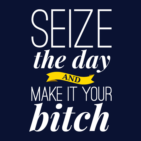 Seize the Day and Make it Your Bitch T-Shirt | Funny inspirational women's empowerment quote tee shirt.
