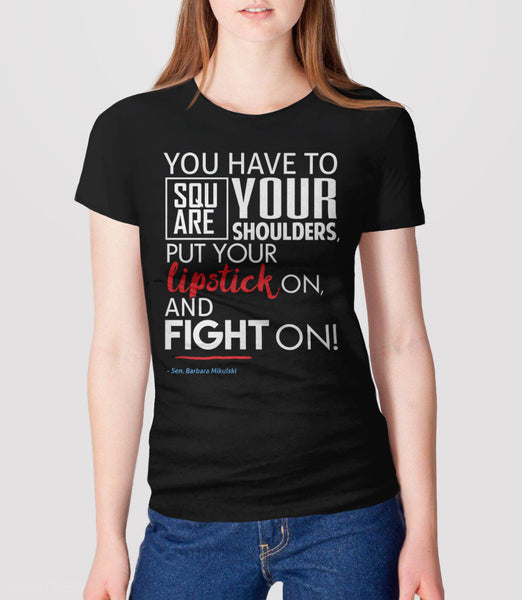 Square Your Shoulders Put Your Lipstick On and Fight On | feminist quote barbara mikulski elizabeth warren t-shirt - womens black