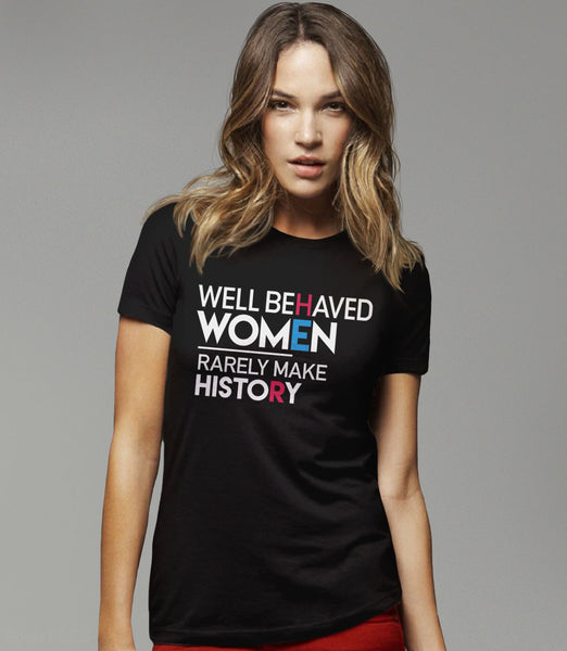 Well Behaved Women Rarely Make History feminist t-shirt - black womens tee