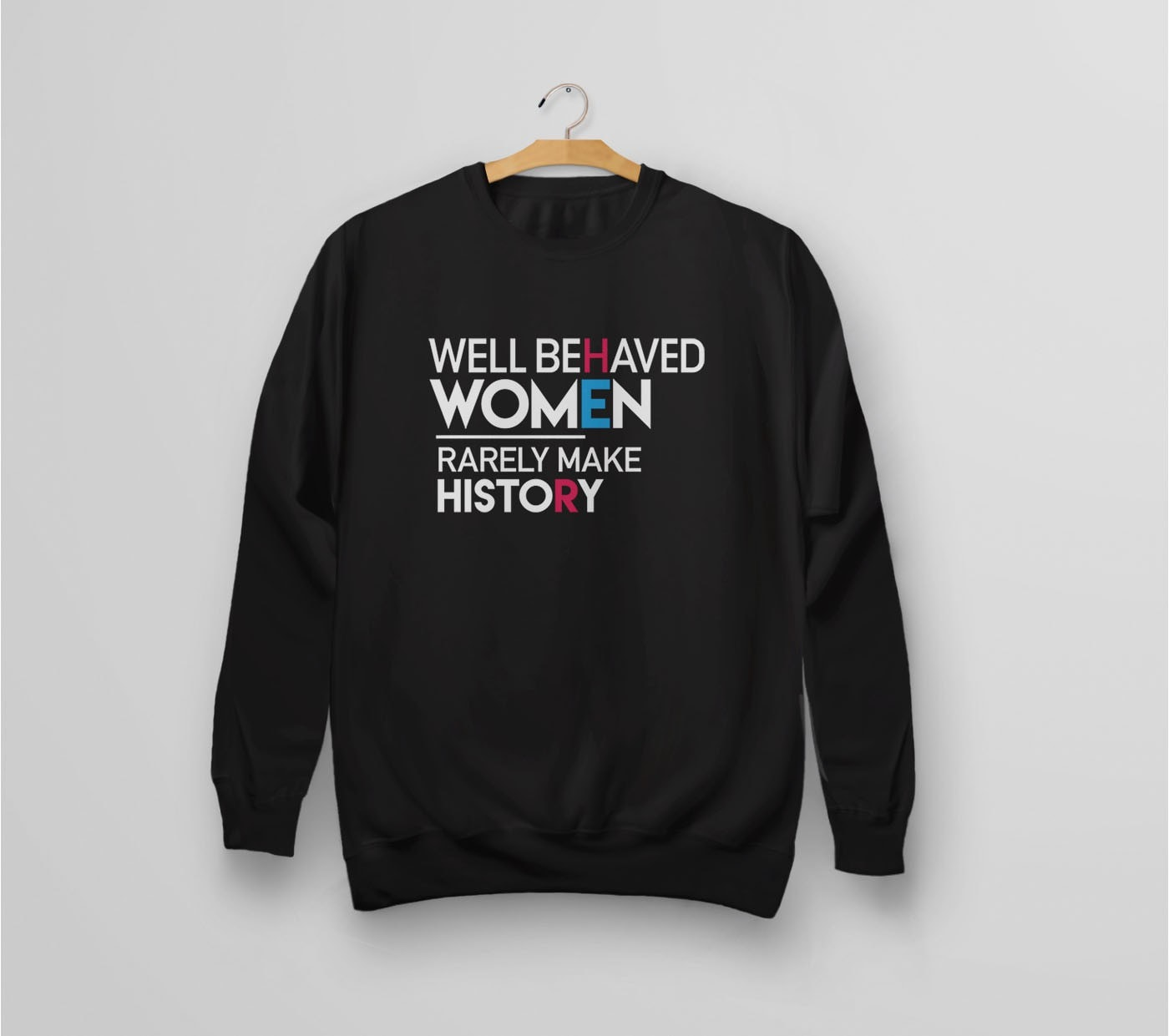 Well Behaved Women Rarely Make History | feminist quote sweatshirt for nasty women