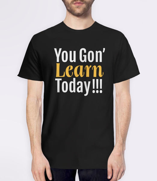 You Gon' Learn Today | funny teacher humor t-shirt - black tee