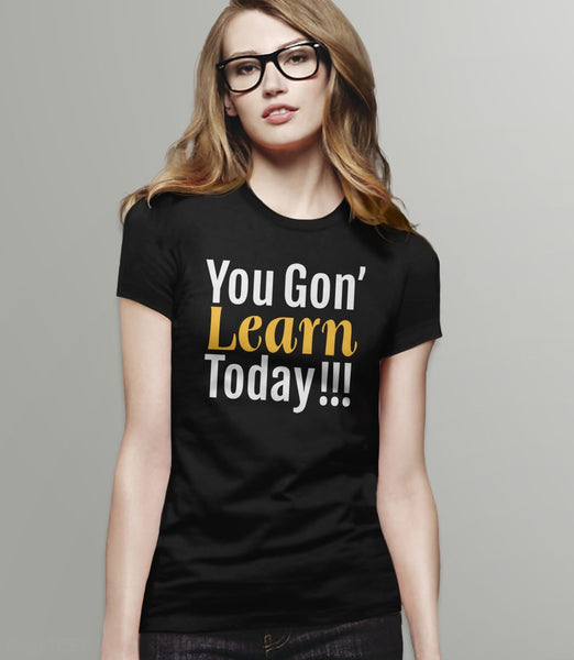 You Gon' Learn Today | funny teacher humor t-shirt - womens tee
