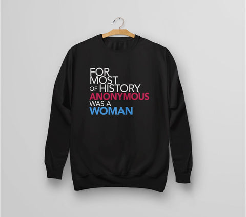 Feminist Quote Sweatshirt: for most of history, anonymous was a woman