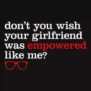 Feminist Humor T-Shirt: Don't you wish your girlfriend was empowered like me?